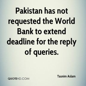 Tasnim Aslam  - Pakistan has not requested the World Bank to extend deadline for the reply of queries.