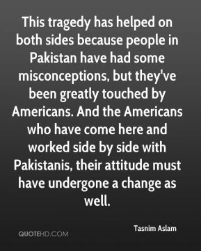 This tragedy has helped on both sides because people in Pakistan have had some misconceptions, but they've been greatly touched by Americans. And the Americans who have come here and worked side by side with Pakistanis, their attitude must have undergone a change as well.