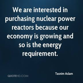 Tasnim Aslam  - We are interested in purchasing nuclear power reactors because our economy is growing and so is the energy requirement.