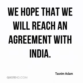 We hope that we will reach an agreement with India.