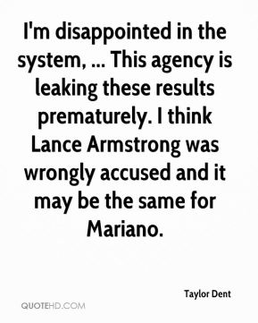 I'm disappointed in the system, ... This agency is leaking these results prematurely. I think Lance Armstrong was wrongly accused and it may be the same for Mariano.