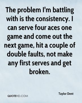 Taylor Dent  - The problem I'm battling with is the consistency. I can serve four aces one game and come out the next game, hit a couple of double faults, not make any first serves and get broken.