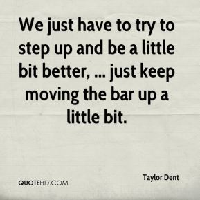 Taylor Dent  - We just have to try to step up and be a little bit better, ... just keep moving the bar up a little bit.