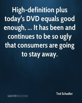 Ted Schadler  - High-definition plus today's DVD equals good enough, ... It has been and continues to be so ugly that consumers are going to stay away.