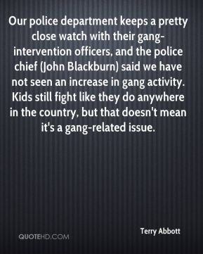 Terry Abbott  - Our police department keeps a pretty close watch with their gang-intervention officers, and the police chief (John Blackburn) said we have not seen an increase in gang activity. Kids still fight like they do anywhere in the country, but that doesn't mean it's a gang-related issue.