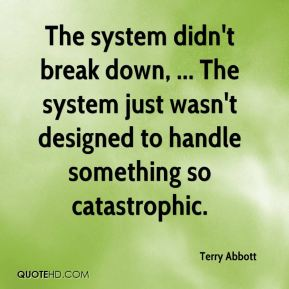 Terry Abbott  - The system didn't break down, ... The system just wasn't designed to handle something so catastrophic.