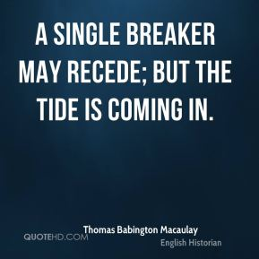 Thomas Babington Macaulay  - A single breaker may recede; but the tide is coming in.