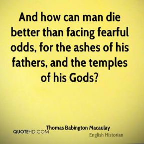 Thomas Babington Macaulay  - And how can man die better than facing fearful odds, for the ashes of his fathers, and the temples of his Gods?