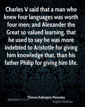 Charles V said that a man who knew four languages was worth four men; and Alexander the Great so valued learning, that he used to say he was more indebted to Aristotle for giving him knowledge that, than his father Philip for giving him life.