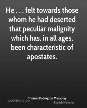 He . . . felt towards those whom he had deserted that peculiar malignity which has, in all ages, been characteristic of apostates.