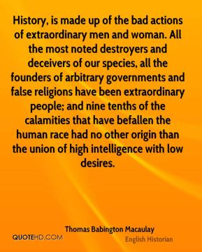 History, is made up of the bad actions of extraordinary men and woman. All the most noted destroyers and deceivers of our species, all the founders of arbitrary governments and false religions have been extraordinary people; and nine tenths of the calamities that have befallen the human race had no other origin than the union of high intelligence with low desires.
