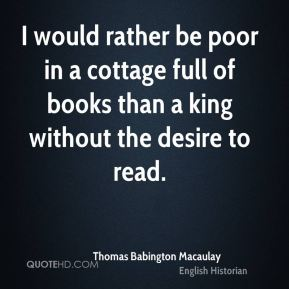 Thomas Babington Macaulay  - I would rather be poor in a cottage full of books than a king without the desire to read.