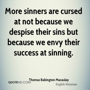 Thomas Babington Macaulay  - More sinners are cursed at not because we despise their sins but because we envy their success at sinning.