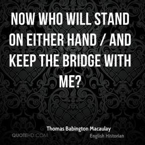Thomas Babington Macaulay  - Now who will stand on either hand / And keep the bridge with me?