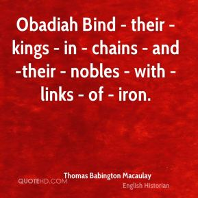Thomas Babington Macaulay  - Obadiah Bind - their - kings - in - chains - and -their - nobles - with - links - of - iron.