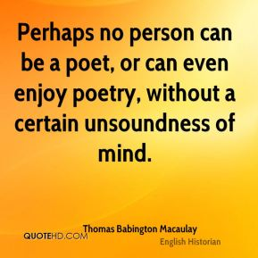 Thomas Babington Macaulay  - Perhaps no person can be a poet, or can even enjoy poetry, without a certain unsoundness of mind.