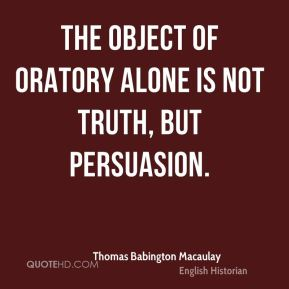 The object of oratory alone is not truth, but persuasion.