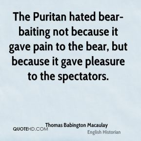 The Puritan hated bear-baiting not because it gave pain to the bear, but because it gave pleasure to the spectators.