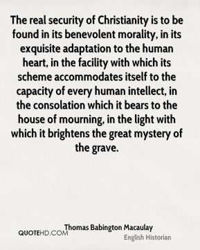 The real security of Christianity is to be found in its benevolent morality, in its exquisite adaptation to the human heart, in the facility with which its scheme accommodates itself to the capacity of every human intellect, in the consolation which it bears to the house of mourning, in the light with which it brightens the great mystery of the grave.