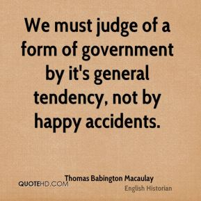 We must judge of a form of government by it's general tendency, not by happy accidents.