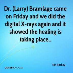 Tim Ritchey  - Dr. (Larry) Bramlage came on Friday and we did the digital X-rays again and it showed the healing is taking place.