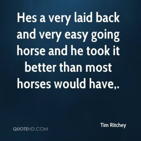 Tim Ritchey  - Hes a very laid back and very easy going horse and he took it better than most horses would have.