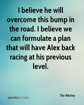 I believe he will overcome this bump in the road. I believe we can formulate a plan that will have Alex back racing at his previous level.