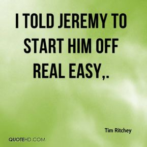Tim Ritchey  - I told Jeremy to start him off real easy.
