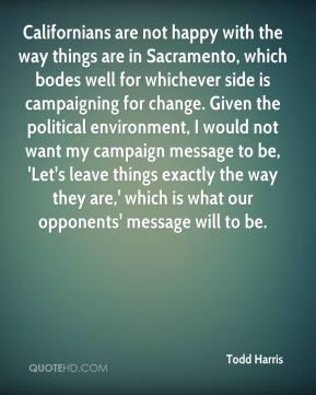 Todd Harris  - Californians are not happy with the way things are in Sacramento, which bodes well for whichever side is campaigning for change. Given the political environment, I would not want my campaign message to be, 'Let's leave things exactly the way they are,' which is what our opponents' message will to be.