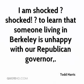 Todd Harris  - I am shocked ? shocked! ? to learn that someone living in Berkeley is unhappy with our Republican governor.