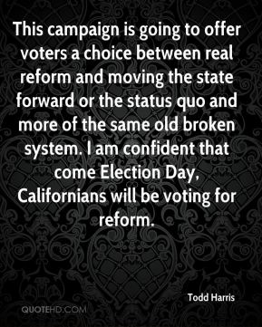 Todd Harris  - This campaign is going to offer voters a choice between real reform and moving the state forward or the status quo and more of the same old broken system. I am confident that come Election Day, Californians will be voting for reform.