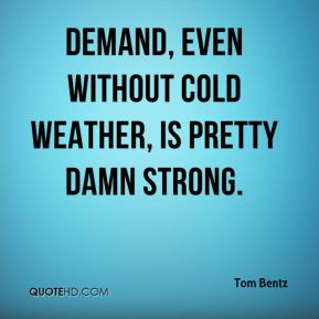 Tom Bentz  - Demand, even without cold weather, is pretty damn strong.