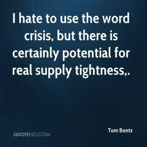 Tom Bentz  - I hate to use the word crisis, but there is certainly potential for real supply tightness.
