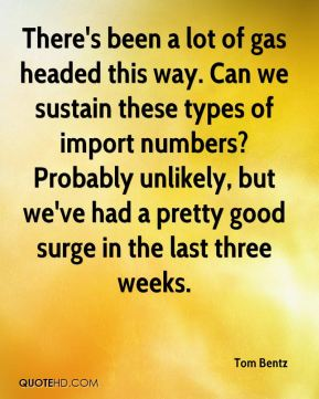 Tom Bentz  - There's been a lot of gas headed this way. Can we sustain these types of import numbers? Probably unlikely, but we've had a pretty good surge in the last three weeks.