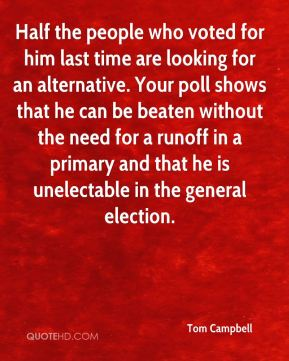 Half the people who voted for him last time are looking for an alternative. Your poll shows that he can be beaten without the need for a runoff in a primary and that he is unelectable in the general election.