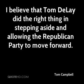 Tom Campbell  - I believe that Tom DeLay did the right thing in stepping aside and allowing the Republican Party to move forward.