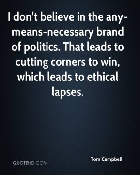 I don't believe in the any-means-necessary brand of politics. That leads to cutting corners to win, which leads to ethical lapses.