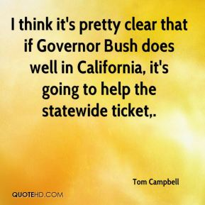 I think it's pretty clear that if Governor Bush does well in California, it's going to help the statewide ticket.