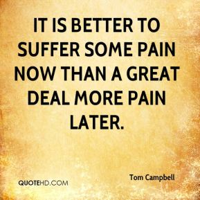It is better to suffer some pain now than a great deal more pain later.