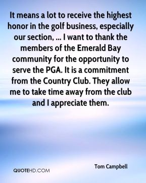 It means a lot to receive the highest honor in the golf business, especially our section, ... I want to thank the members of the Emerald Bay community for the opportunity to serve the PGA. It is a commitment from the Country Club. They allow me to take time away from the club and I appreciate them.