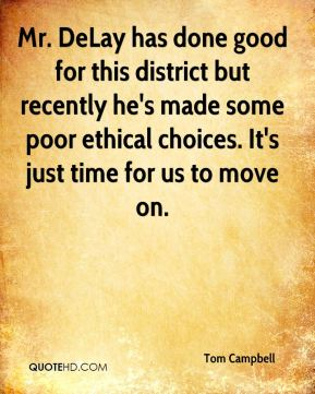 Mr. DeLay has done good for this district but recently he's made some poor ethical choices. It's just time for us to move on.