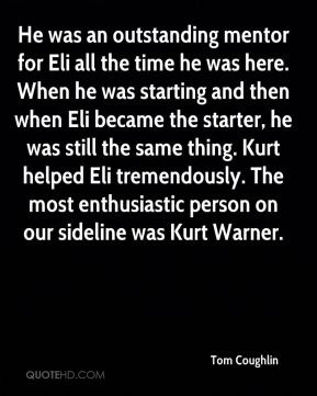 Tom Coughlin  - He was an outstanding mentor for Eli all the time he was here. When he was starting and then when Eli became the starter, he was still the same thing. Kurt helped Eli tremendously. The most enthusiastic person on our sideline was Kurt Warner.