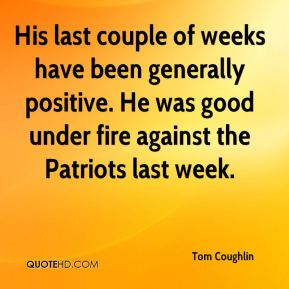 Tom Coughlin  - His last couple of weeks have been generally positive. He was good under fire against the Patriots last week.