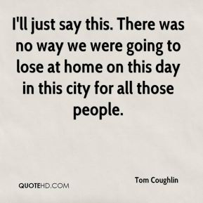 Tom Coughlin  - I'll just say this. There was no way we were going to lose at home on this day in this city for all those people.