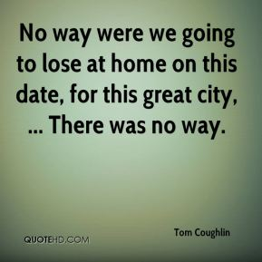 Tom Coughlin  - No way were we going to lose at home on this date, for this great city, ... There was no way.