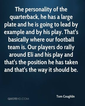 Tom Coughlin  - The personality of the quarterback, he has a large plate and he is going to lead by example and by his play. That's basically where our football team is. Our players do rally around Eli and his play and that's the position he has taken and that's the way it should be.