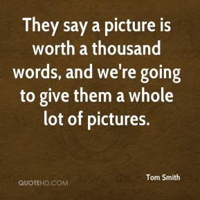 Tom Smith  - They say a picture is worth a thousand words, and we're going to give them a whole lot of pictures.