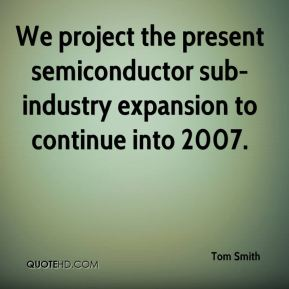 Tom Smith  - We project the present semiconductor sub-industry expansion to continue into 2007.