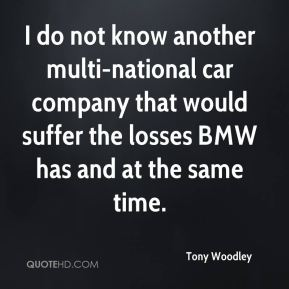 I do not know another multi-national car company that would suffer the losses BMW has and at the same time.