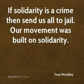 If solidarity is a crime then send us all to jail. Our movement was built on solidarity.